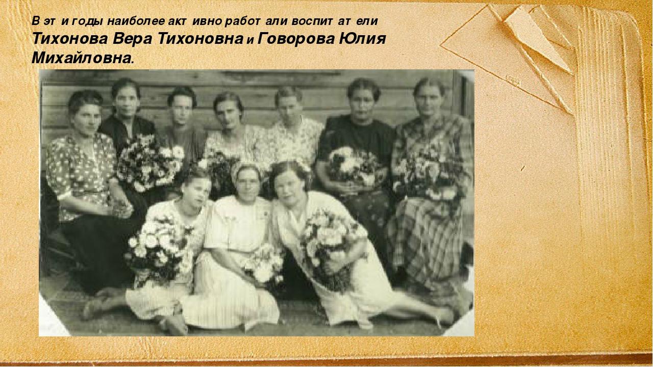 В эти годы наиболее активно работали воспитатели Тихонова Вера Тихоновна и Го...