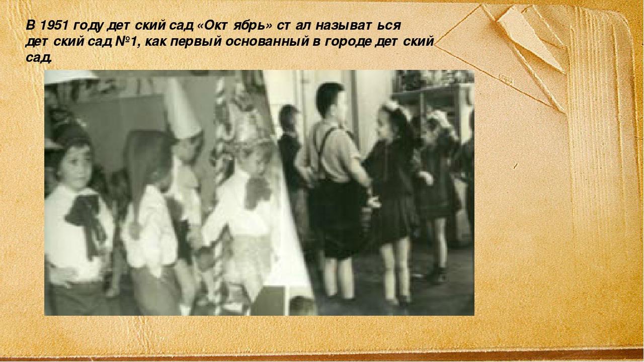 В 1951 году детский сад «Октябрь» стал называться детский сад №1, как первый...