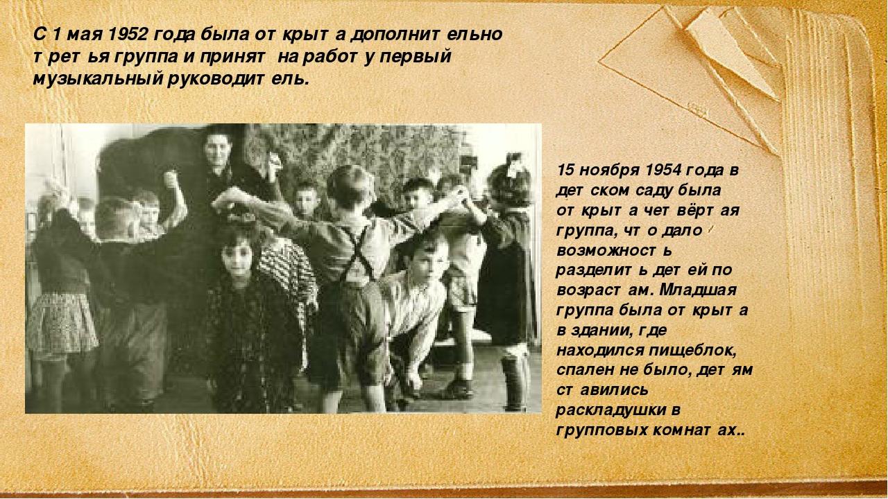 С 1 мая 1952 года была открыта дополнительно третья группа и принят на работу...