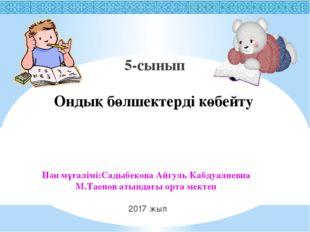 5-сынып 2017 жыл Пән мұғалімі:Садыбекова Айгуль Кабдуалиевна М.Таенов атындағ