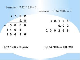 1-мысал: 7,32 * 2,8 = ? 2-мысал: 0,134 *0,02 = ? 7,32 * 2,8 = 20,496 0,134 *0