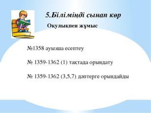 5.Біліміңді сынап көр Оқулықпен жұмыс №1358 ауызша есептеу № 1359-1362 (1) та