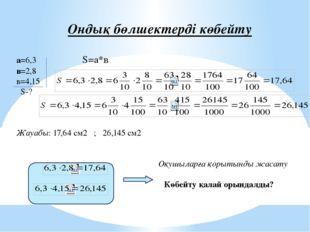 Ондық бөлшектерді көбейту а=6,3 S=а*в в=2,8 в=4,15 S-? Жауабы: 17,64 см2 ;