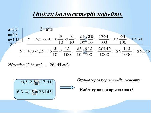 Ондық бөлшектерді көбейту а=6,3 S=а*в в=2,8 в=4,15 S-? Жауабы: 17,64 см2 ;...