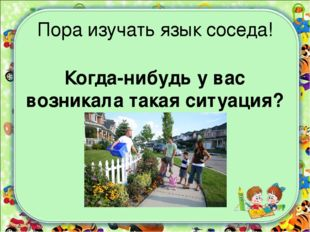 Пора изучать язык соседа! Когда-нибудь у вас возникала такая ситуация?