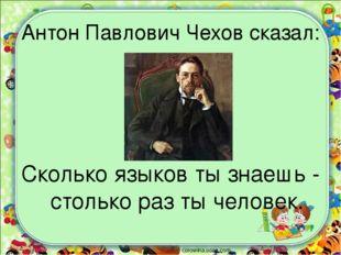 Антон Павлович Чехов сказал: Сколько языков ты знаешь - столько раз ты челове