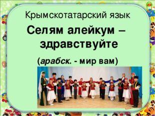 Крымскотатарский язык Селям алейкум – здравствуйте (арабск. - мир вам)