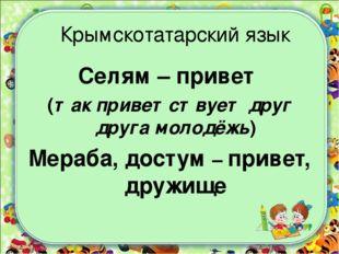 Крымскотатарский язык Селям – привет (так приветствует друг друга молодёжь) М