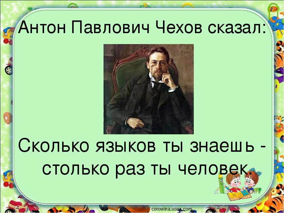 Антон Павлович Чехов сказал: Сколько языков ты знаешь - столько раз ты челове...