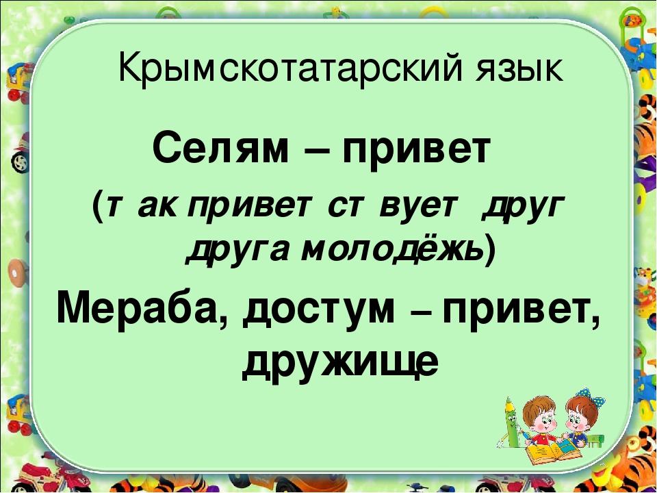 Крымскотатарский язык Селям – привет (так приветствует друг друга молодёжь) М...