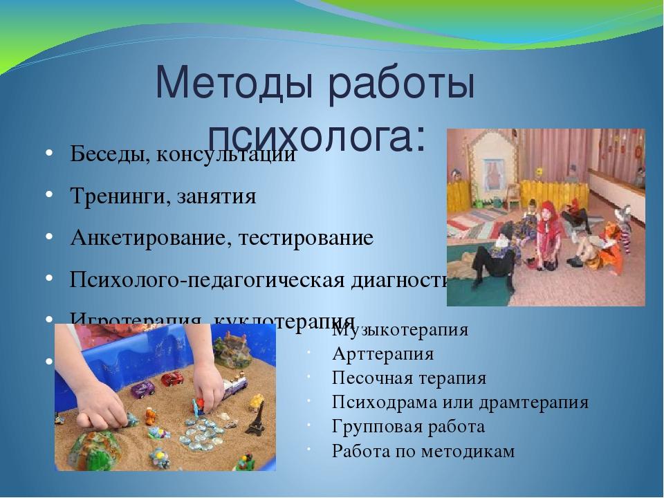 Методы работы психолога: Беседы, консультации Тренинги, занятия Анкетирование...
