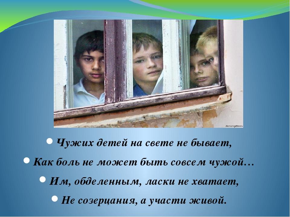 Чужих детей на свете не бывает, Как боль не может быть совсем чужой… Им, обде...