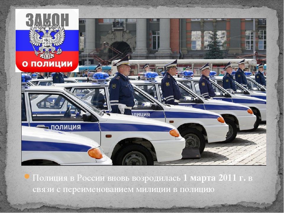 Полиция в России вновь возродилась 1 марта 2011г. в связи с переименованием...