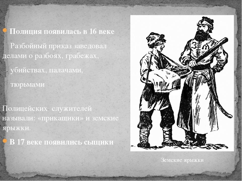 Полиция появилась в 16 веке Разбойный приказ заведовал делами оразбоях,граб...