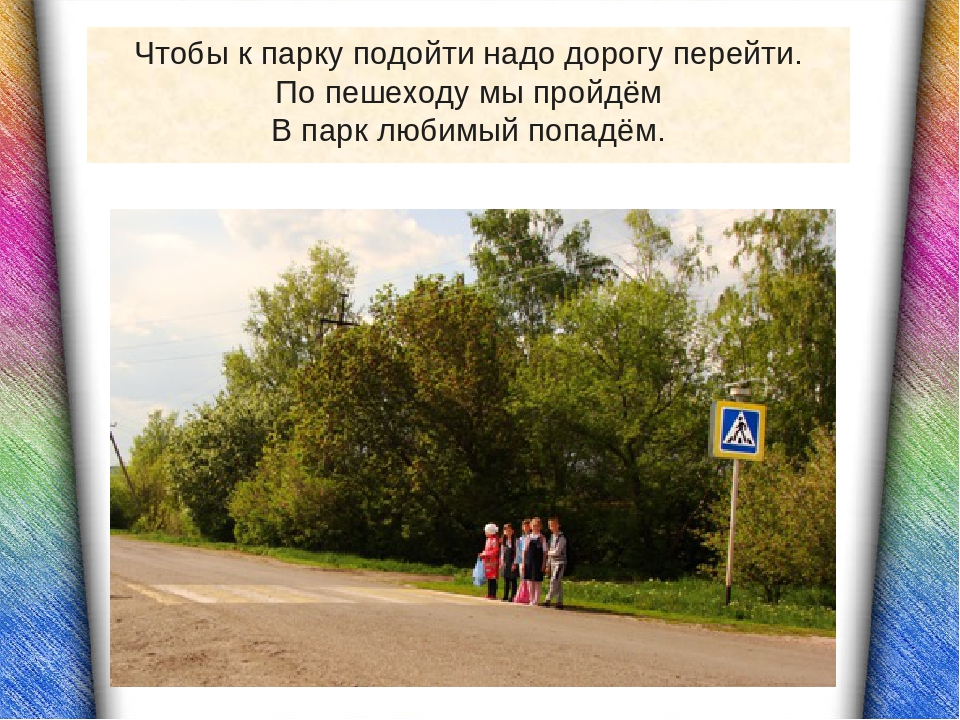 Чтобы к парку подойти надо дорогу перейти. По пешеходу мы пройдём В парк люби...