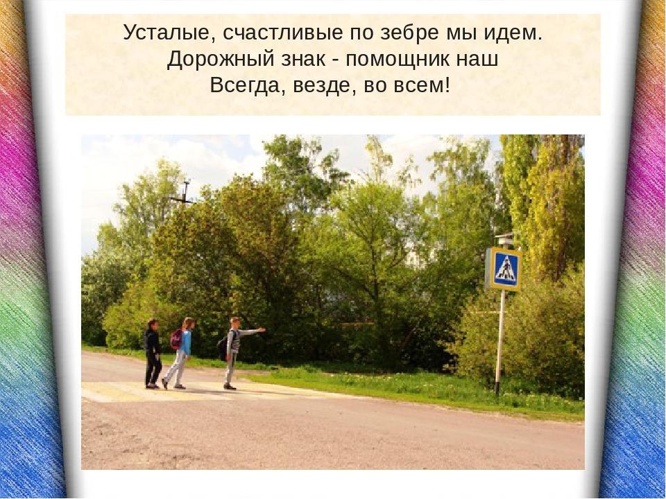 Усталые, счастливые по зебре мы идем. Дорожный знак - помощник наш Всегда, ве...