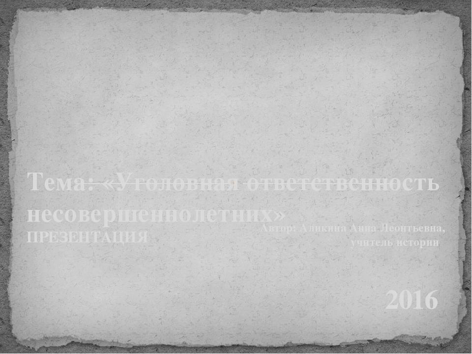 Автор: Аликина Анна Леонтьевна, учитель истории 2016 Тема: «Уголовная ответст...