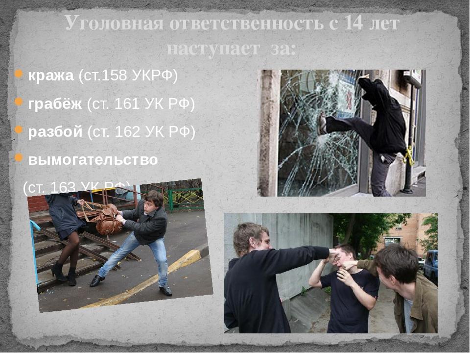 Уголовная ответственность с 14 лет наступает за: кража (ст.158 УКРФ) грабёж (...