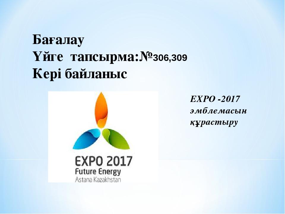 Бағалау Үйге тапсырма:№306,309 Кері байланыс ЕХРО -2017 эмблемасын құрастыру