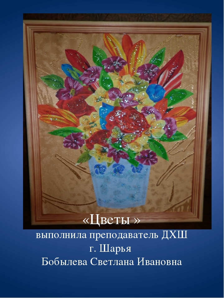 «Цветы » выполнила преподаватель ДХШ г. Шарья Бобылева Светлана Ивановна