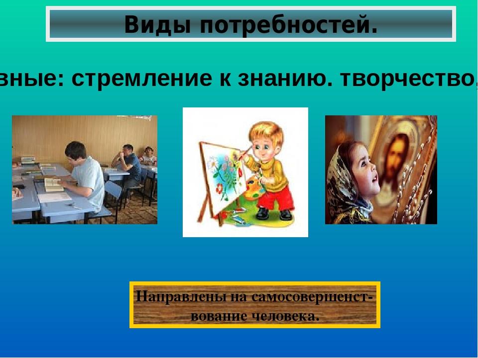 Виды потребностей. Духовные: стремление к знанию. творчество,религия Направле...
