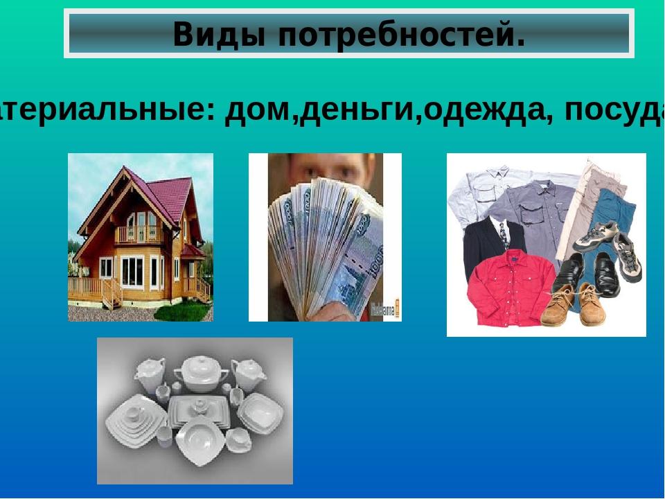 Виды потребностей. Материальные: дом,деньги,одежда, посуда,