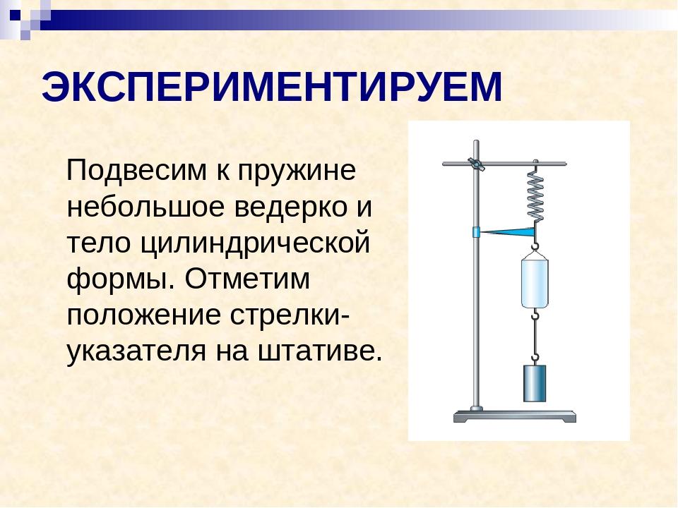 ЭКСПЕРИМЕНТИРУЕМ Подвесим к пружине небольшое ведерко и тело цилиндрической ф...