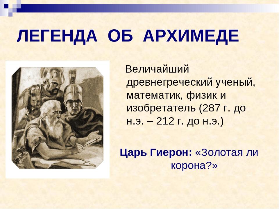 ЛЕГЕНДА ОБ АРХИМЕДЕ Величайший древнегреческий ученый, математик, физик и изо...