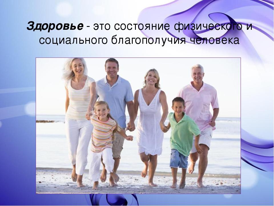 Здоровье - это состояние физического и социального благополучия человека