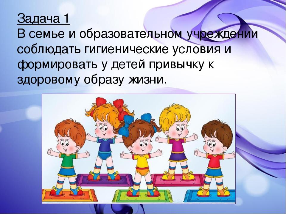 Задача 1 В семье и образовательном учреждении соблюдать гигиенические условия...
