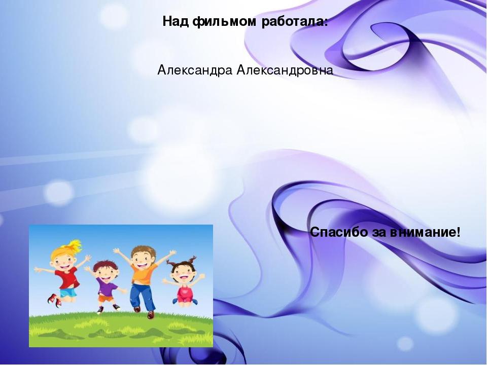 Над фильмом работала: Александра Александровна Спасибо за внимание!