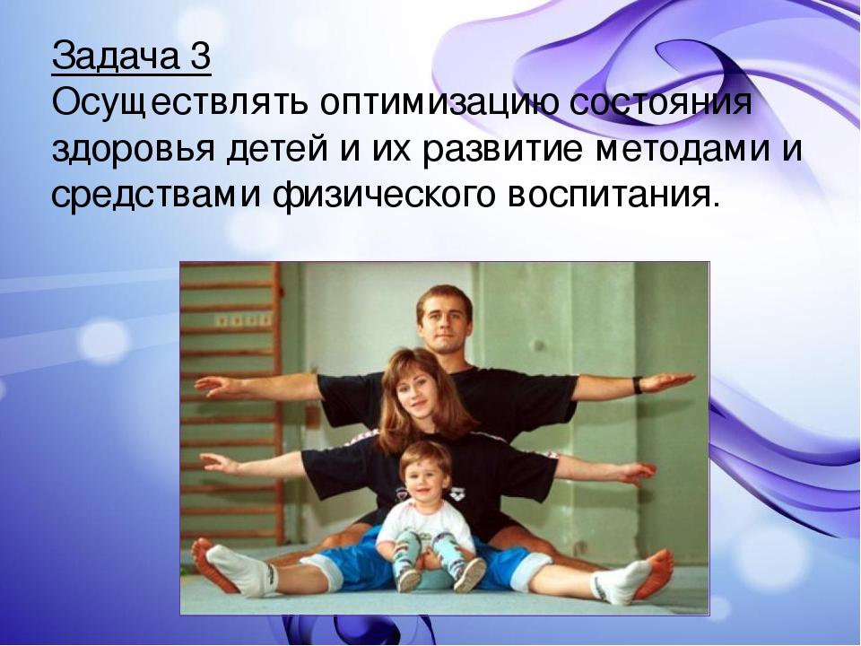 Задача 3 Осуществлять оптимизацию состояния здоровья детей и их развитие мето...