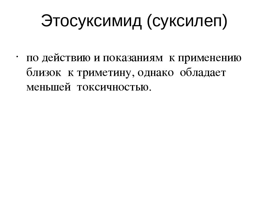 Этосуксимид (суксилеп) по действию и показаниям к применению близок к тримети...