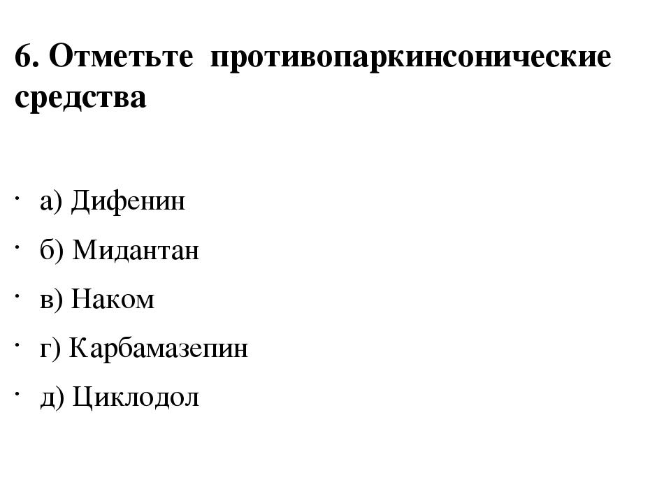 6. Отметьте противопаркинсонические средства а) Дифенин б) Мидантан в) Наком...