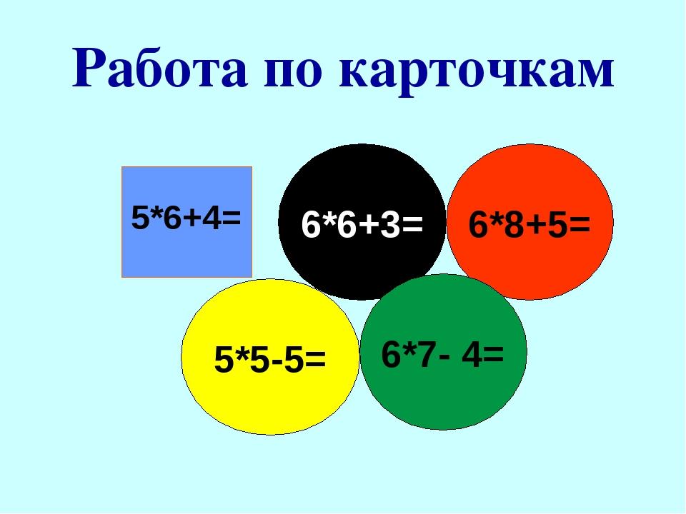 Работа по карточкам 5*6+4= 6*6+3= 6*8+5= 5*5-5= 6*7- 4=
