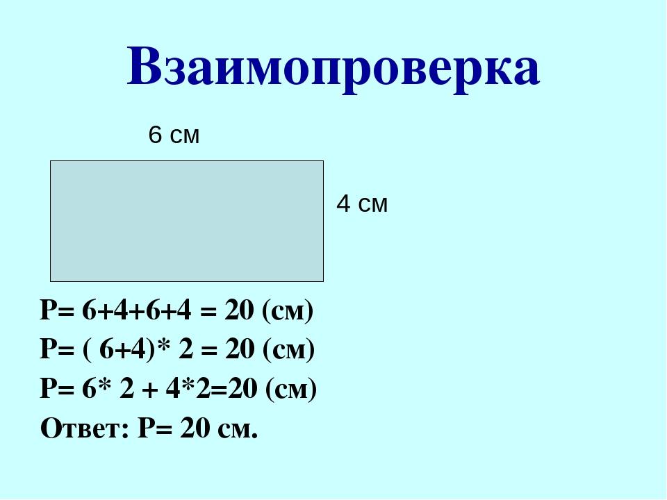 Взаимопроверка 6 см 4 см Р= 6+4+6+4 = 20 (см) Р= ( 6+4)* 2 = 20 (см) Р= 6* 2...
