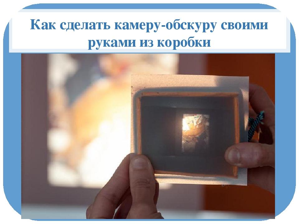 Как сделать камеру обскура фото 659