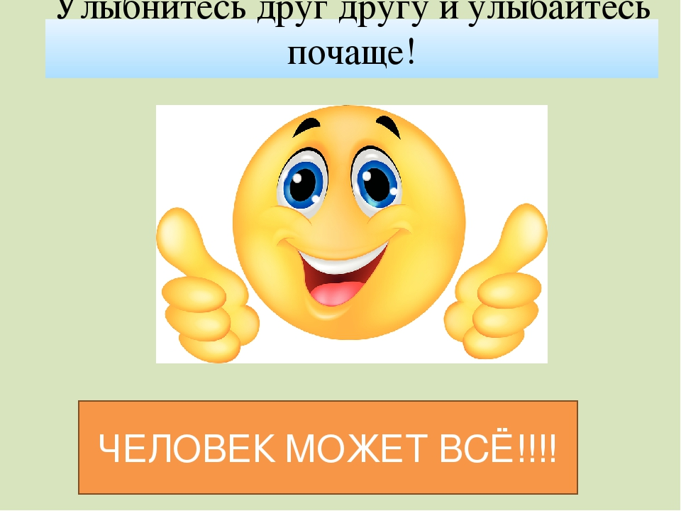 Улыбнитесь друг другу и улыбайтесь почаще! ЧЕЛОВЕК МОЖЕТ ВСЁ!!!!