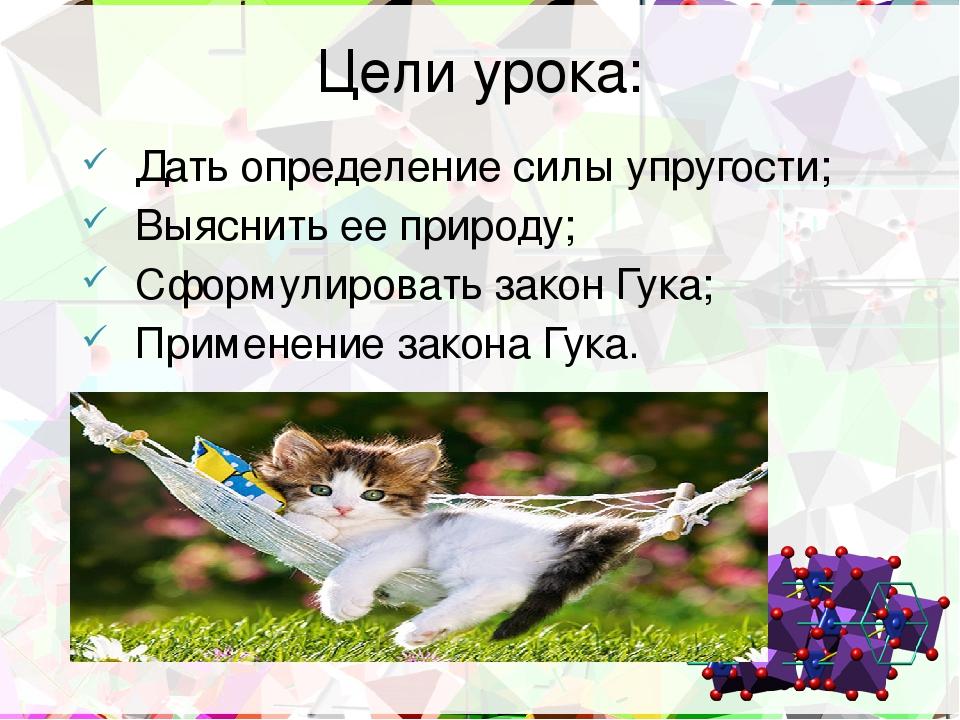 Цели урока: Дать определение силы упругости; Выяснить ее природу; Сформулиров...