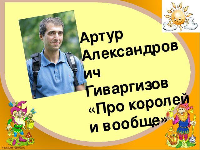 Артур Александрович Гиваргизов «Про королей и вообще» FokinaLida.75@mail.ru