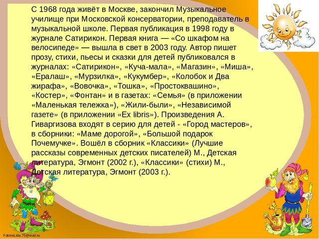 С 1968 года живёт в Москве, закончил Музыкальное училище при Московской консе...