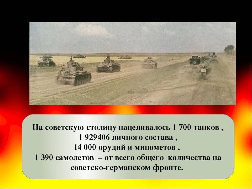 На советскую столицу нацеливалось 1 700 танков , 1 929406 личного состава , 1...