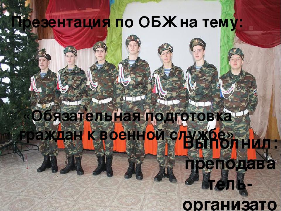 Презентация по ОБЖ на тему: «Обязательная подготовка граждан к военной службе...