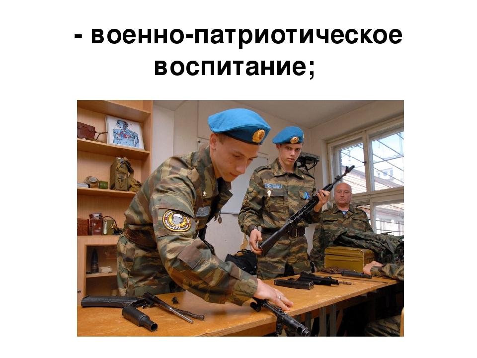 - военно-патриотическое воспитание;