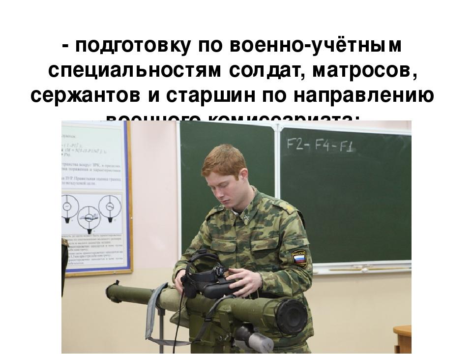 - подготовку по военно-учётным специальностям солдат, матросов, сержантов и с...