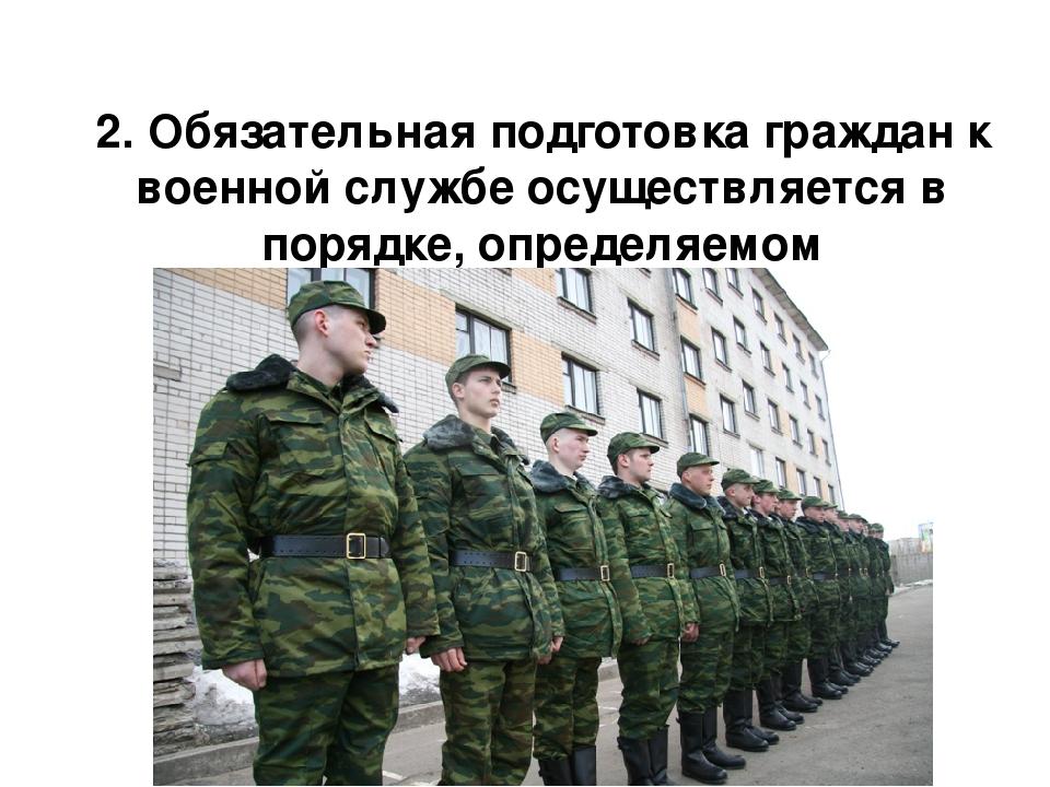2. Обязательная подготовка граждан к военной службе осуществляется в порядке,...