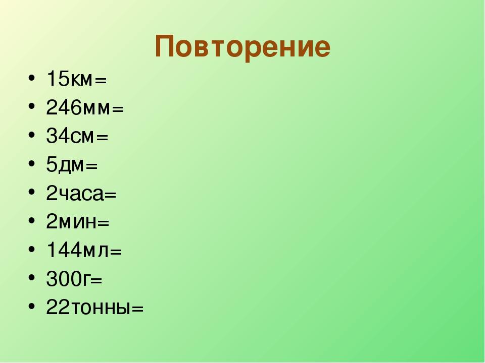 Повторение 15км= 246мм= 34см= 5дм= 2часа= 2мин= 144мл= 300г= 22тонны=