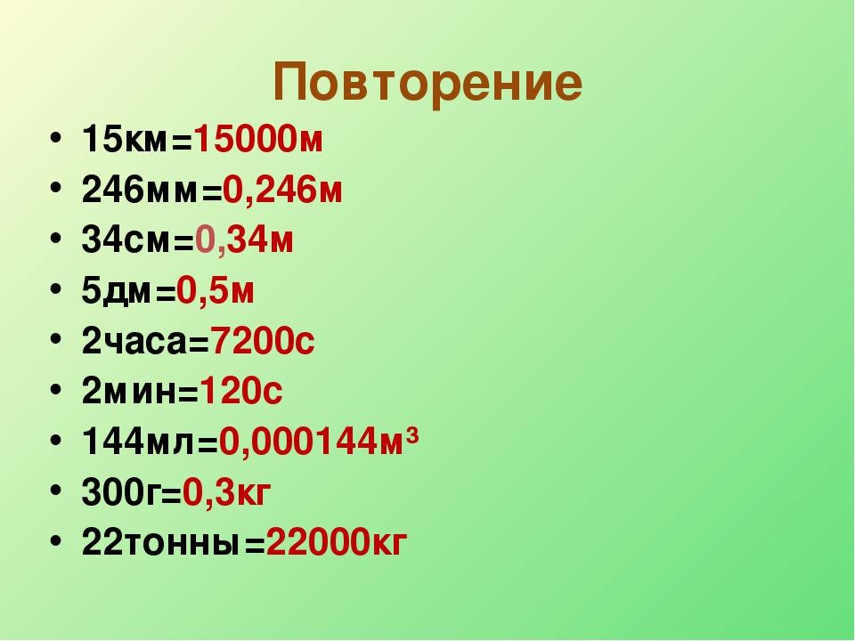 Повторение 15км=15000м 246мм=0,246м 34см=0,34м 5дм=0,5м 2часа=7200с 2мин=120с...