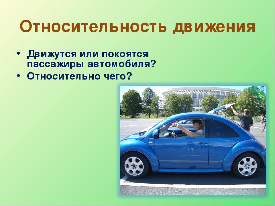 Относительность движения Движутся или покоятся пассажиры автомобиля? Относите...