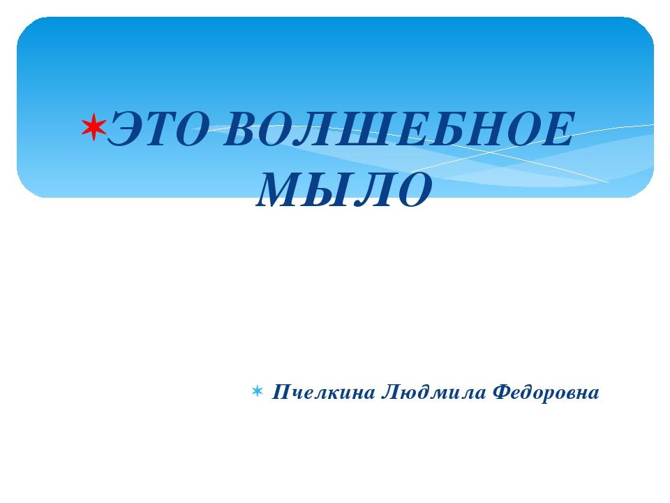 ЭТО ВОЛШЕБНОЕ МЫЛО Пчелкина Людмила Федоровна